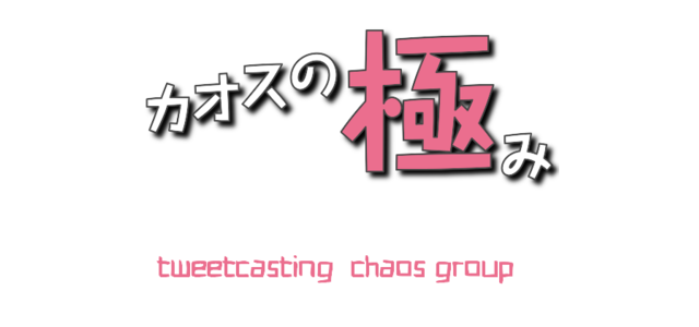 カオスの極み (tweetcasting  chaos group)