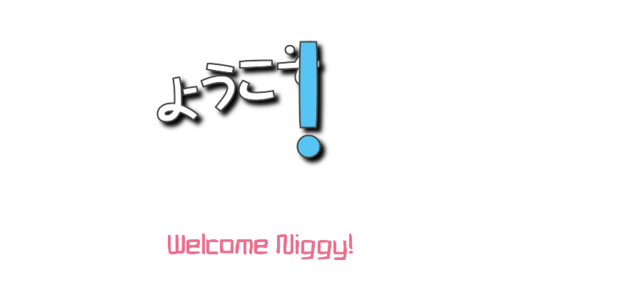 ようこそ! (Welcome Niggy!)